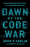 Dawn of the Code War: America s Battle Against Russia, China, and the Rising Global Cyber Threat