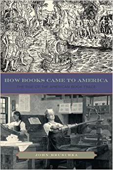 How Books Came to America: The Rise of the American Book Trade (Penn State Series in the History of the Book)