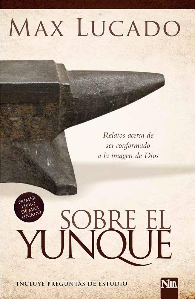 Sobre el yunque / On The Anvil: Todos nos hallamos en algún lugar del taller del herrero: Amazon.es: Lucado, Max: Libros