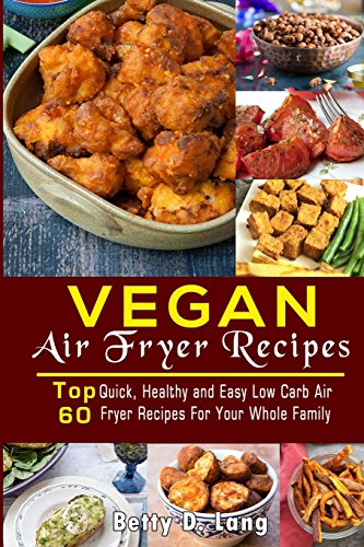 Vegan Air Fryer Recipes: Top 60 Quick, Healthy and Easy Low Carb Air Fryer Recipes For Your Whole Family... by Betty Lang