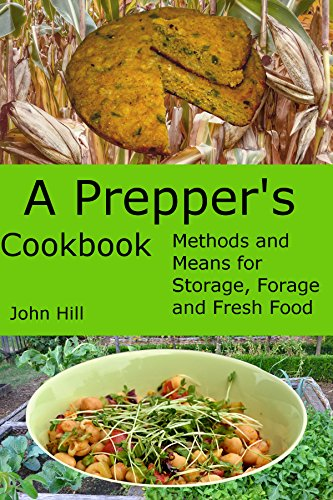 A Prepper's Cookbook: Methods and Means for Storage, Forage and Fresh Food with Recipes by John Hill