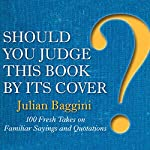 Should You Judge This Book by Its Cover?: 100 Fresh Takes on Familiar Sayings and Quotations | Julian Baggini
