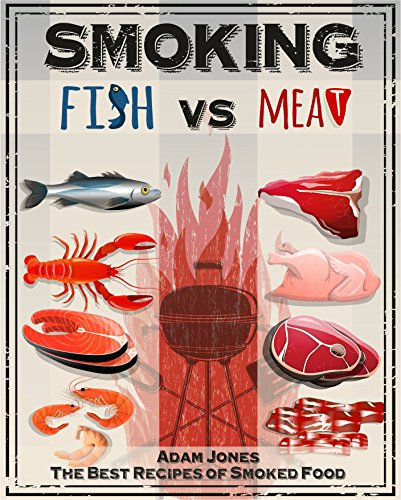 Smoking Fish vs Meat: The Best Recipes Of Smoked Food: [Unique Smoking Meat Cookbook, Top Delicious Smoked Meat Recipes, A Barbecue Cookbook, A Unique Barbecue Guide, Best Recipes of Smoked Fish] by Adam Jones