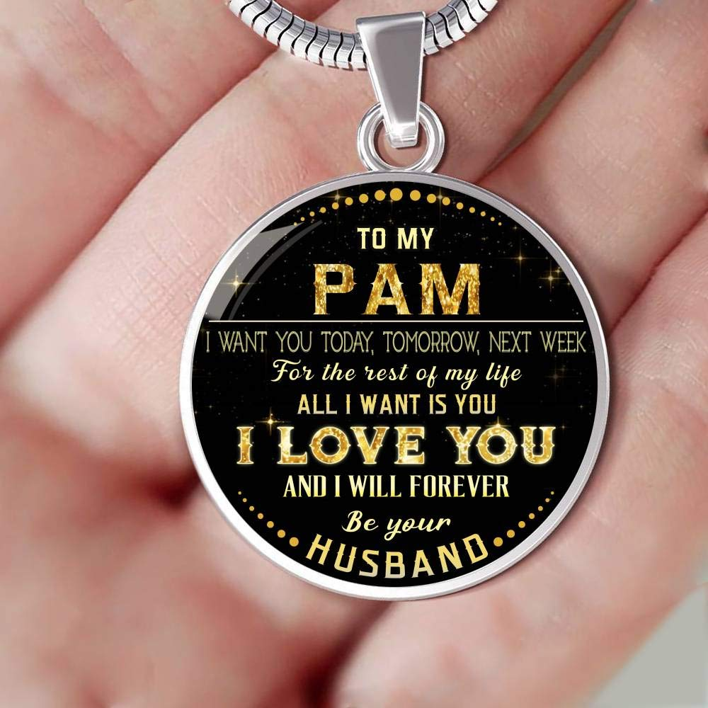 Funny Necklace to My Pam I Want You Today Tomorrow Valentines Gifts for Her Next Week for The Rest of Life All I Want is You I Love You and I Will Forever Be Your Husband