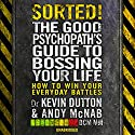 Sorted!: The Good Psychopath's Guide to Bossing Your Life Audiobook by Andy McNab, Kevin Dutton Narrated by Andy McNab, Kevin Dutton