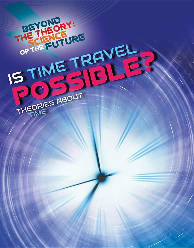 Is Time Travel Possible?: Theories About Time (Beyond the Theory: Science of the Future)