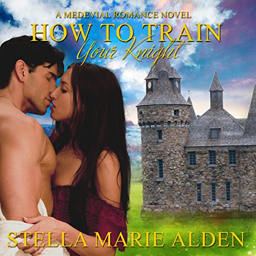 How to Train Your Knight: A Medieval Romance Novel by Stella Marie Alden