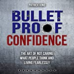 Bulletproof Confidence: The Art of Not Caring What People Think and Living Fearlessly | Patrick King