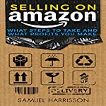 Selling on Amazon: What Steps to Take and What Profits You Make | Samuel Harrisson