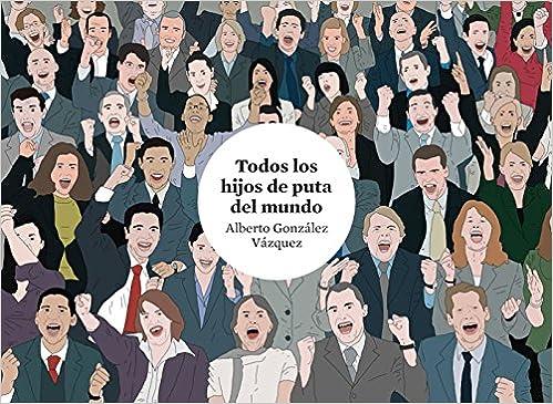 Todos Los Hijos De Puta Del Mundo por Alberto González Vázquez epub