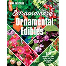 Extraordinary Ornamental Edibles: 100 Perennials, Trees, Shrubs and Vines for Canadian Gardens