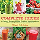 uk juicer blender - The Complete Juicer: A Healthy Guide to Making Delicious, Nutritious Juice and Growing Your Own Fruits and Vegetables