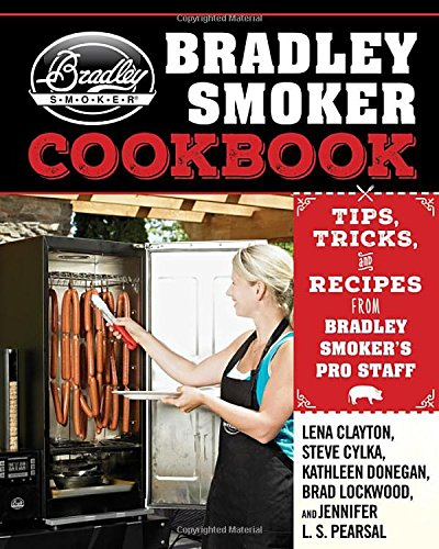 The Bradley Smoker Cookbook: Tips, Tricks, and Recipes from Bradley Smoker's Pro Staff by Lena Clayton