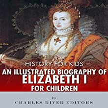 History for Kids: An Illustrated Biography of Queen Elizabeth I for Children Audiobook by Charles River Editors Narrated by Jim D Johnston