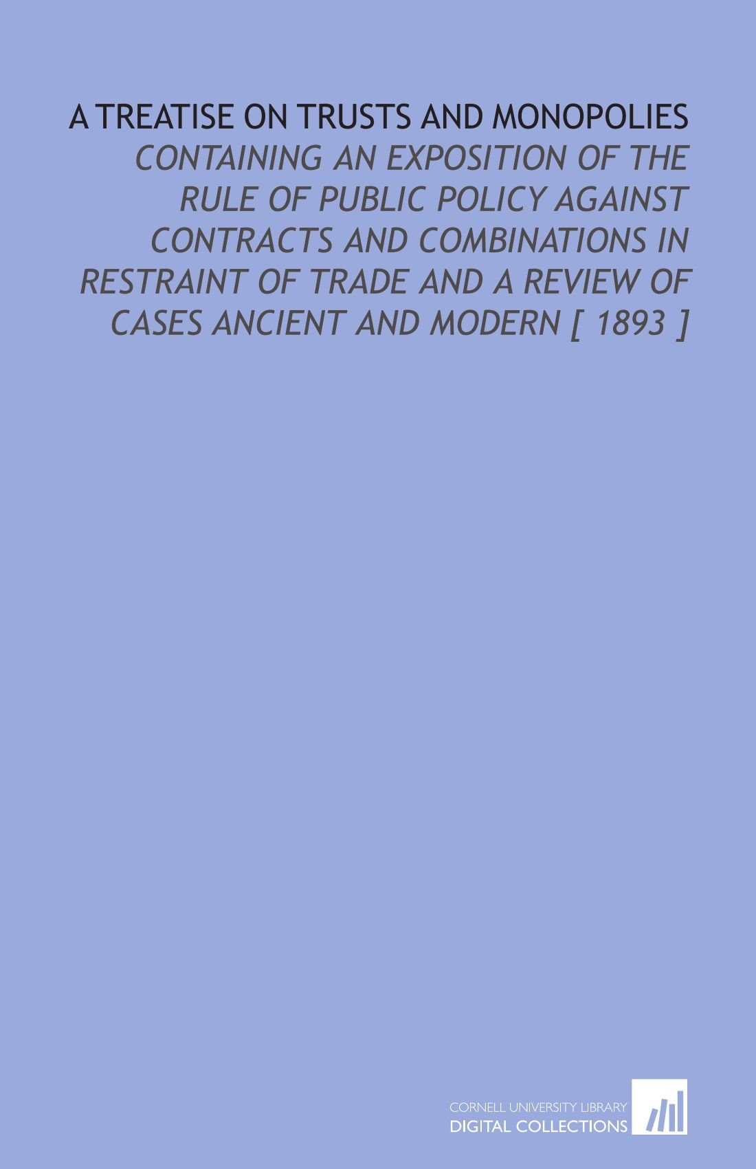 Download A Treatise on Trusts and Monopolies: Containing an Exposition of the Rule of Public Policy Against Contracts and Combinations in Restraint of Trade and a Review of Cases Ancient and Modern [ 1893 ] PDF