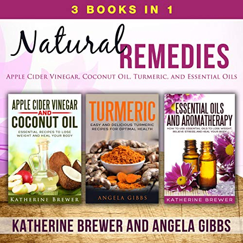 Natural Remedies: 3 Books in 1: Apple Cider Vinegar, Coconut Oil, Turmeric, and Essential Oils by Katherine Brewer, Angela Gibbs