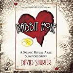 Rabbit Hole: A Satanic Ritual Abuse Survivor's Story | David Shurter