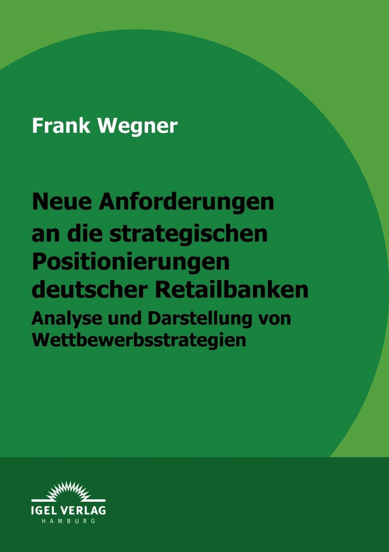 Neue Anforderungen an die strategischen Positionierungen deutscher Retailbanken: Analyse und Darstellung von Wettbewerbsstrategien Taschenbuch – 14. August 2009 Frank Wegner Igel Verlag Fachbuch 3868152571 Volkswirtschaft