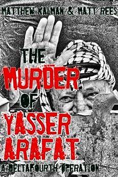 The Murder of Yasser Arafat (DeltaFourth Operations Book 1) by [Kalman, Matthew, Rees, Matt]