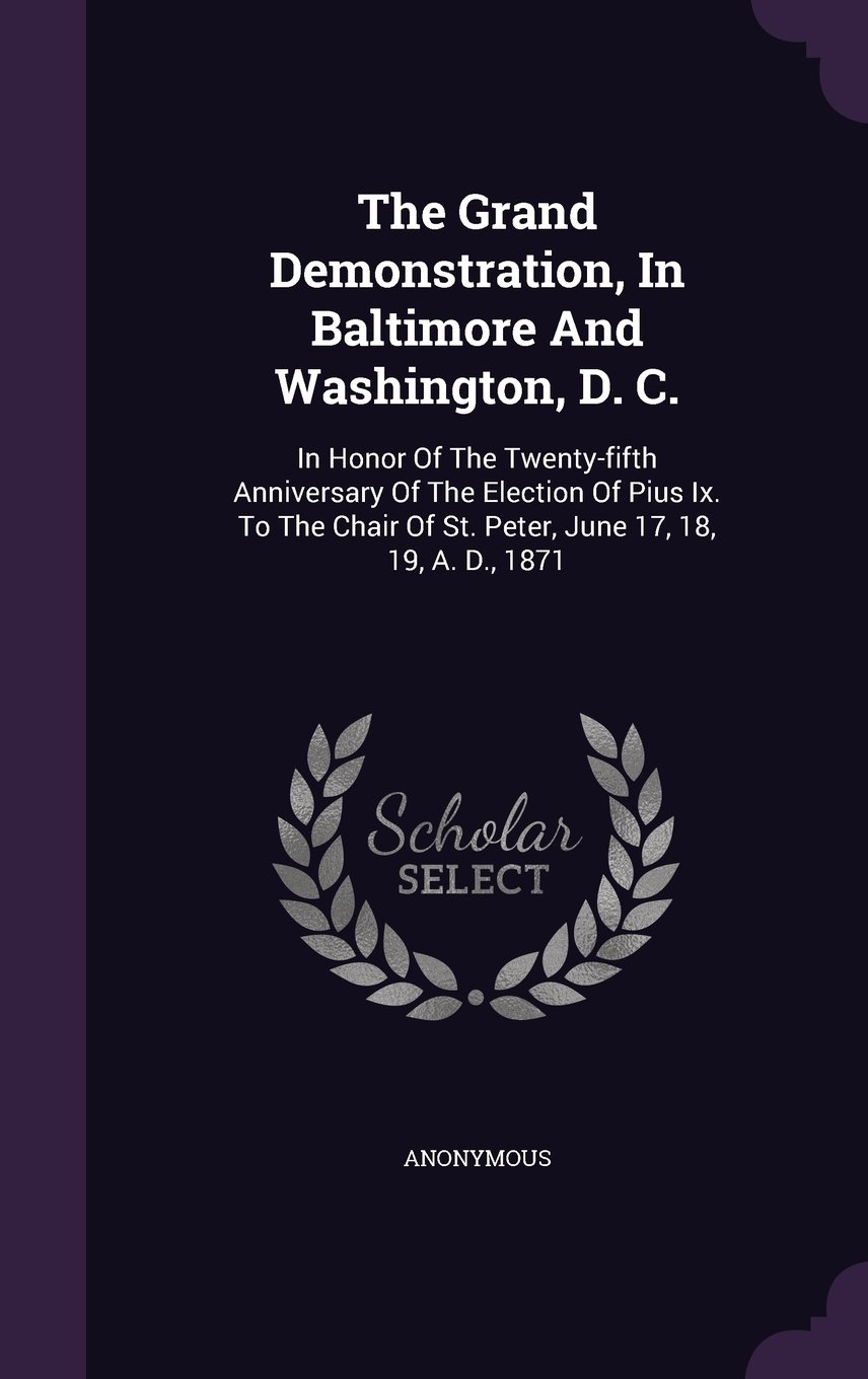 Download The Grand Demonstration, In Baltimore And Washington, D. C.: In Honor Of The Twenty-fifth Anniversary Of The Election Of Pius Ix. To The Chair Of St. Peter, June 17, 18, 19, A. D., 1871 ebook