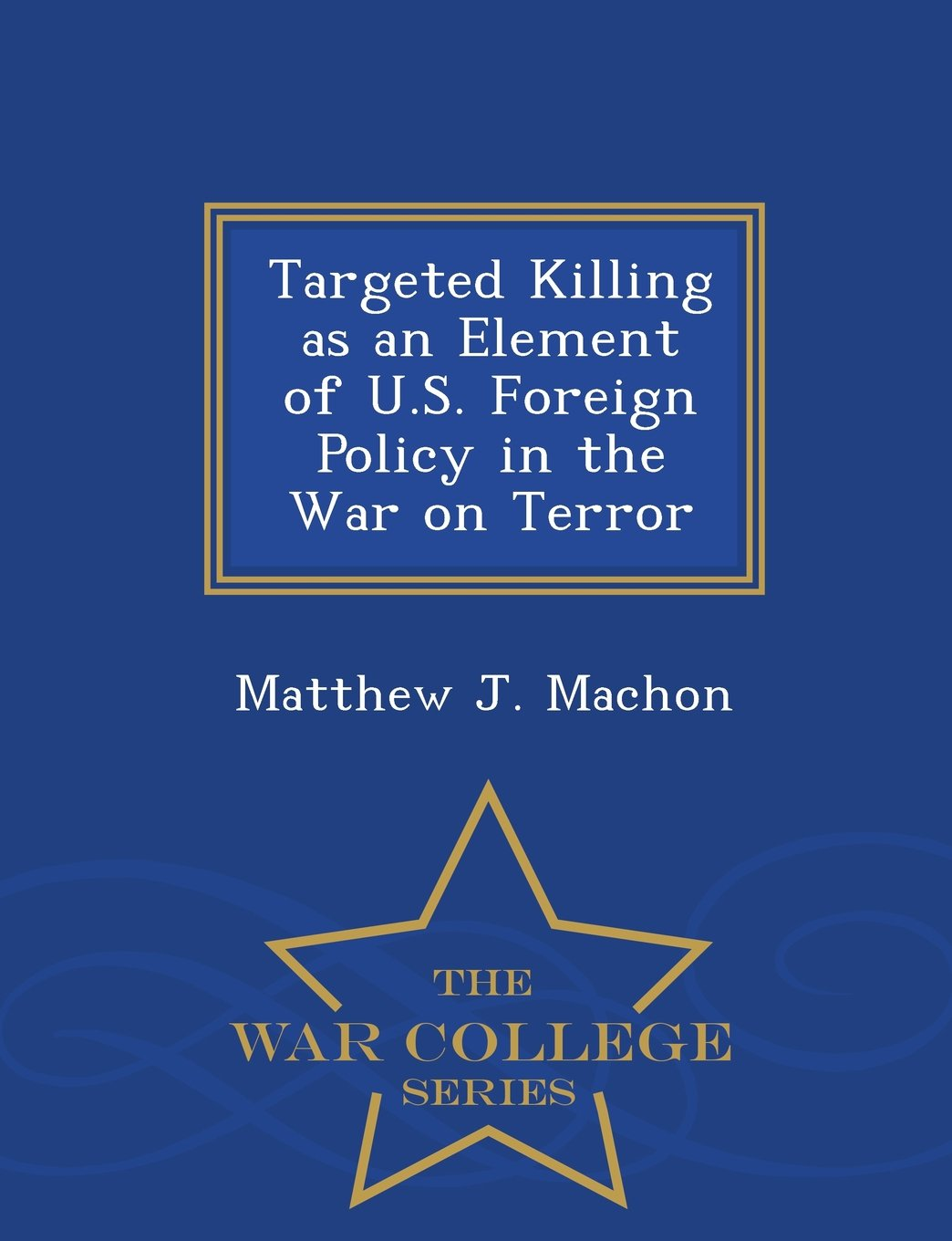 Read Online Targeted Killing as an Element of U.S. Foreign Policy in the War on Terror - War College Series pdf