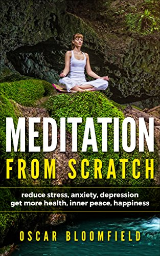 MEDITATION FROM SCRATCH: Reduce stress, anxiety, and depression and Get more health, inner peace, and happiness (Meditation technics, stress, anxiety, ... inner peace, happiness, mindfulness, yoga)