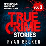 True Crime Stories: Volume 3: 12 Terrifying True Crime Murder Cases | Ryan Becker