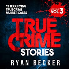 True Crime Stories: Volume 3: 12 Terrifying True Crime Murder Cases Audiobook by Ryan Becker Narrated by Michael Goodrick