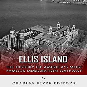 Ellis Island: The History and Legacy of America's Most Famous Immigration Gateway Audiobook