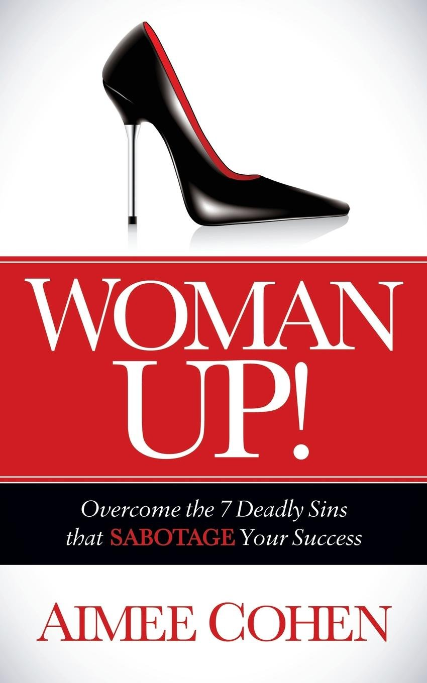 Woman Up!: Overcome the 7 Deadly Sins that Sabotage Your Success by Morgan James Publishing