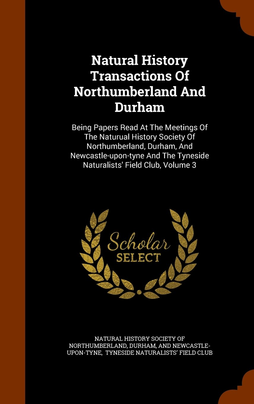 Natural History Transactions Of Northumberland And Durham: Being Papers Read At The Meetings Of The Naturual History Society Of Northumberland, ... Tyneside Naturalists' Field Club, Volume 3 pdf