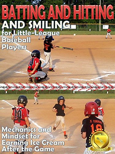 Batting and Hitting and Smiling for Little-League Baseball Players: Mechanics and Mindset for Earning Ice Cream after the Game