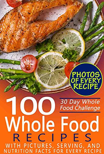 30 Day Whole Food Challenge: 100 Whole Food Recipes with pictures, serving, and nutrition facts for every recipe; Approved Whole Foods Recipes for Rapid Weight Loss and Clean Eating by Evelina Bianchi
