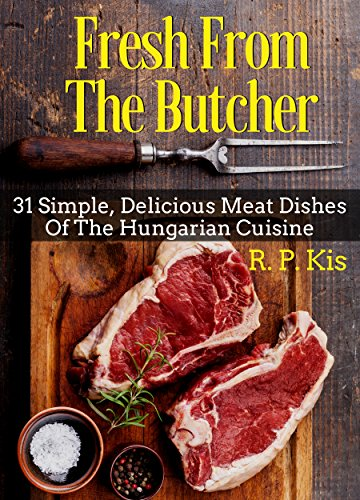 Fresh From The Butcher: 31 Simple, Delicious Meat Dishes Of The Hungarian Cuisine by R. P. Kis