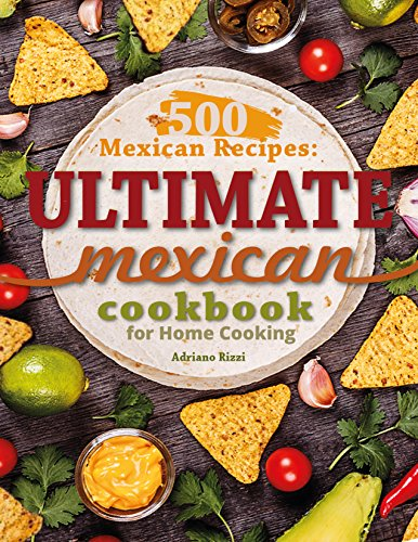 500 Mexican Recipes: Ultimate Mexican Cookbook for Home Cooking by Adriano Rizzi