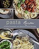 Pasta Recipes: A Pasta Cookbook with Delicious Pasta Recipes