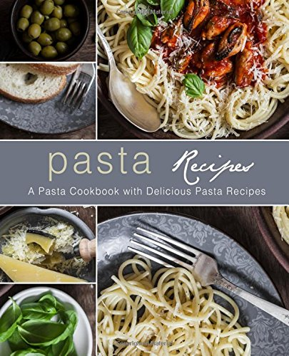 Pasta Recipes: A Pasta Cookbook with Delicious Pasta Recipes