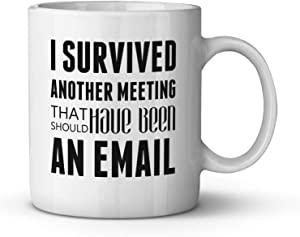 I Survived Another Meeting That Should Have been an Email Ceramic Coffee Mug Funny Co-worker Gift Office Humor New Job Present Tea Cup 11 oz