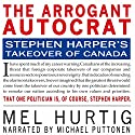The Arrogant Autocrat: Stephen Harper's Takeover of Canada Audiobook by Mel Hurtig Narrated by Michael Puttonen