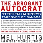 The Arrogant Autocrat: Stephen Harper's Takeover of Canada | Mel Hurtig