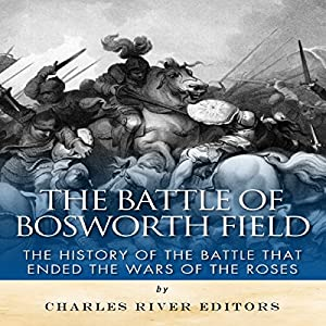 The Battle of Bosworth Field: The History of the Battle That Ended the Wars of the Roses Hörbuch