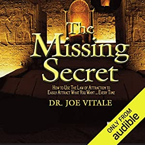 The Missing Secret: How to Use the Law of Attraction to Easily Attract Whatever You Want... Every Time Speech by Dr. Joe Vitale Narrated by Joe Vitale