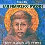 San Francesco d'Assisi. Il santo che ognuno porta nel cuore.   Ugo de Vita