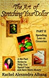 The Art of Stretching Your Dollar Part II: Spending Less on Groceries: A Six Part Series to Help You Spend Less and Save More Money (The Art of Stretching Your Dollar Series Book 2)