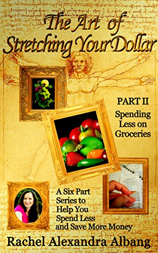 The Art of Stretching Your Dollar Part II: Spending Less on Groceries: A Six Part Series to Help You Spend Less and Save More Money (The Art of Stretching Your Dollar Series Book 2) Pdf