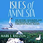 Isles of Amnesia: The History, Geography, and Restoration of America's Forgotten Pacific Islands - A Latitude 20 Book | Mark J. Rauzon