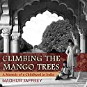 Climbing the Mango Trees: A Memoir of a Childhood in India Audiobook by Madhur Jaffrey Narrated by Sumeet Bharati