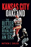 Kansas City vs. Oakland: The Bitter Sports Rivalry That Defined an Era (Sport and Society)