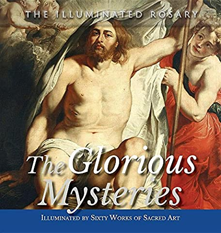 The Glorious Mysteries: Illuminated by Sixty Works of Sacred Art (The Illuminated Rosary) (Grace The Glorious Theme)