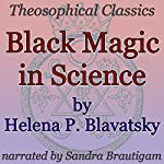 Black Magic in Science: Theosophical Classics | Helena P. Blavatsky